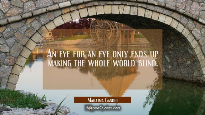 An eye for an eye only ends up making the whole world blind.