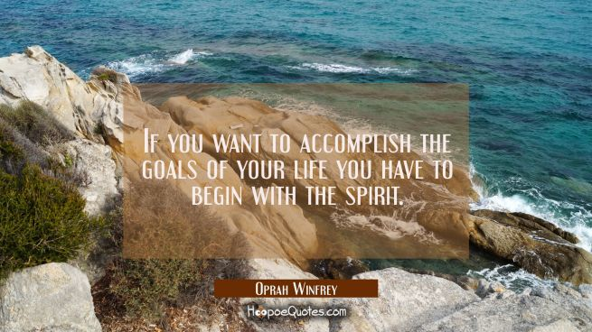 If you want to accomplish the goals of your life you have to begin with the spirit.