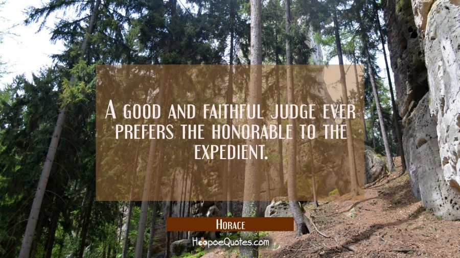 A good and faithful judge ever prefers the honorable to the expedient. Horace Quotes