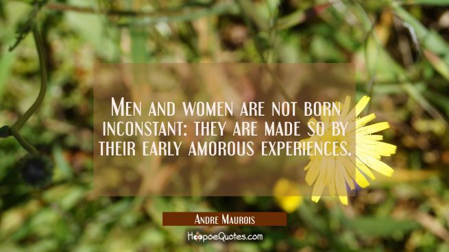 Men and women are not born inconstant: they are made so by their early amorous experiences.