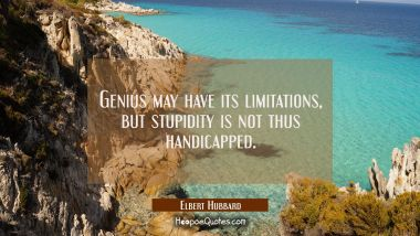Genius may have its limitations but stupidity is not thus handicapped.