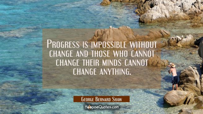 Progress is impossible without change and those who cannot change their minds cannot change anythin