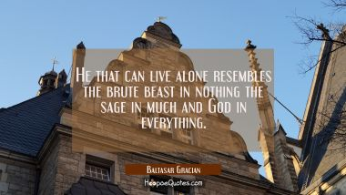 He that can live alone resembles the brute beast in nothing the sage in much and God in everything.
