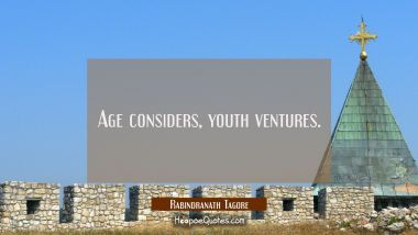 Age considers, youth ventures. Rabindranath Tagore Quotes