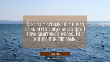 Generally speaking if a human being never shows anger then I think something's wrong. He's not righ