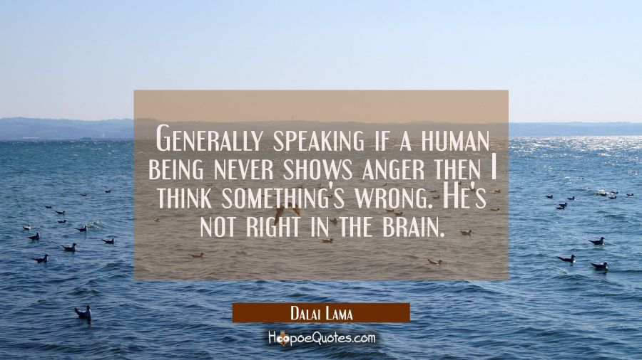 Generally speaking if a human being never shows anger then I think something's wrong. He's not righ Dalai Lama Quotes