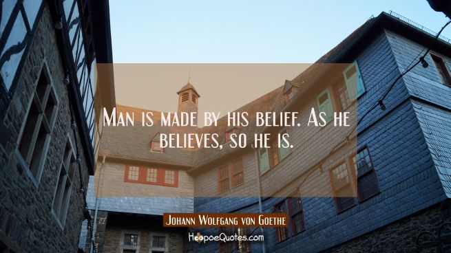 Man is made by his belief. As he believes so he is.