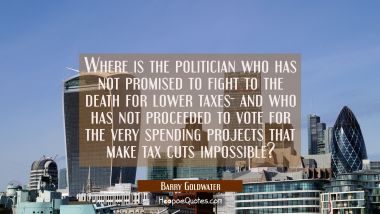 Where is the politician who has not promised to fight to the death for lower taxes- and who has not
