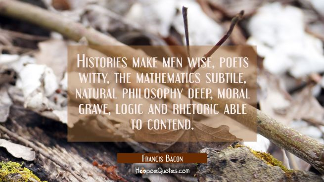Histories make men wise, poets witty, the mathematics subtile, natural philosophy deep, moral grave