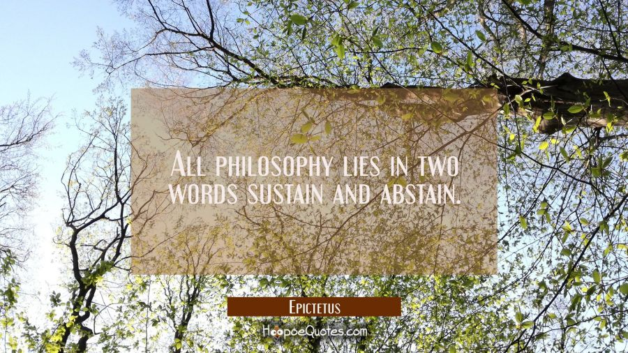 All philosophy lies in two words sustain and abstain. Epictetus Quotes