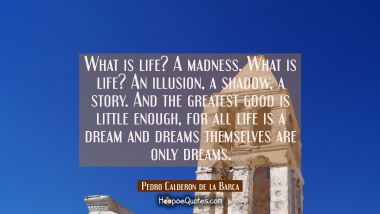 What is life? A madness. What is life? An illusion a shadow a story. And the greatest good is littl