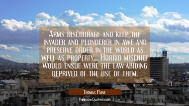 Arms discourage and keep the invader and plunderer in awe and preserve order in the world as well a Thomas Paine Quotes