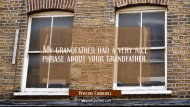 My grandfather had a very nice phrase about your grandfather