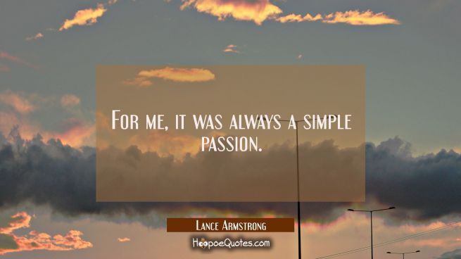 For me it was always a simple passion