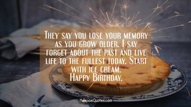 They say you lose your memory as you grow older. I say forget about the past and live life to the fullest today. Start with ice cream. Happy Birthday. Birthday Quotes