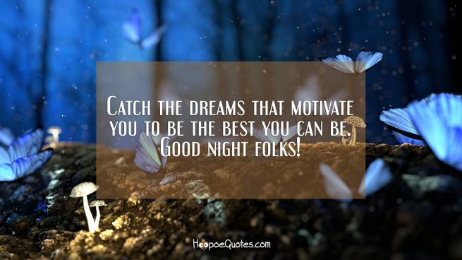 Catch the dreams that motivate you to be the best you can be. Good night folks!
