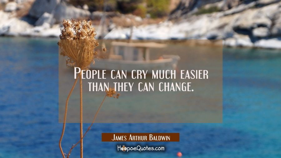 People can cry much easier than they can change. James Arthur Baldwin Quotes
