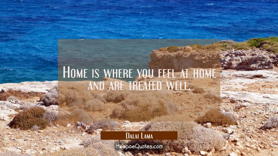 Home is where you feel at home and are treated well. Dalai Lama Quotes