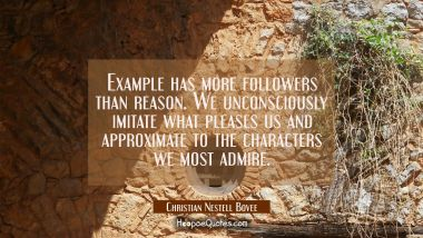 Example has more followers than reason. We unconsciously imitate what pleases us and approximate to