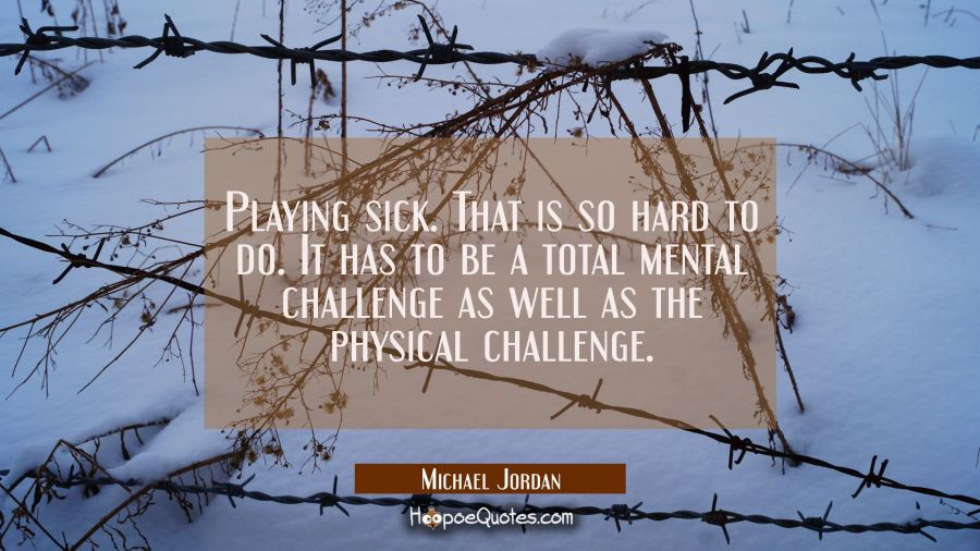 Playing sick. That is so hard to do. It has to be a total mental challenge as well as the physical Michael Jordan Quotes