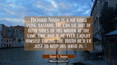 Richard Nixon is a no good lying bastard. He can lie out of both sides of his mouth at the same tim