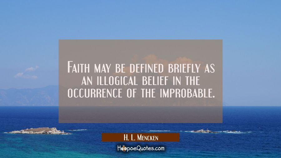 Faith may be defined briefly as an illogical belief in the occurrence of the improbable. H. L. Mencken Quotes