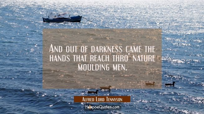 And out of darkness came the hands that reach thro' nature moulding men.
