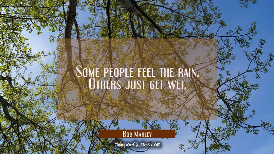 Some people feel the rain. Others just get wet. Bob Marley Quotes