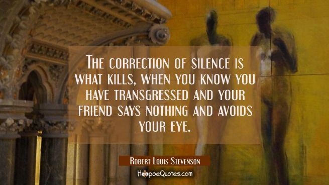 The correction of silence is what kills, when you know you have transgressed and your friend says n
