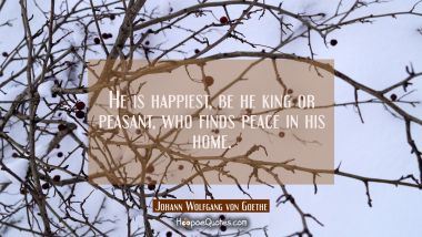 He is happiest be he king or peasant who finds peace in his home.