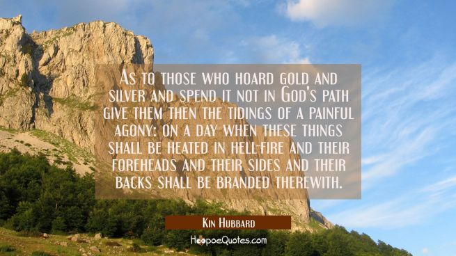 As to those who hoard gold and silver and spend it not in God's path give them then the tidings of