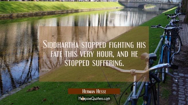 Siddhartha stopped fighting his fate this very hour, and he stopped suffering.