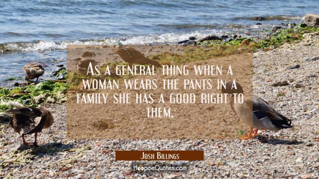 As a general thing when a woman wears the pants in a family she has a good right to them.