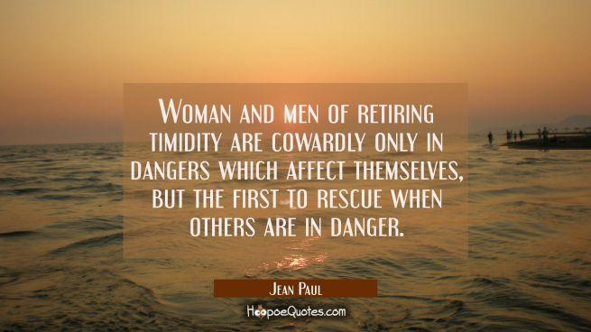Woman and men of retiring timidity are cowardly only in dangers which affect themselves but the fir