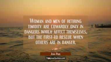 Woman and men of retiring timidity are cowardly only in dangers which affect themselves but the fir Jean Paul Quotes