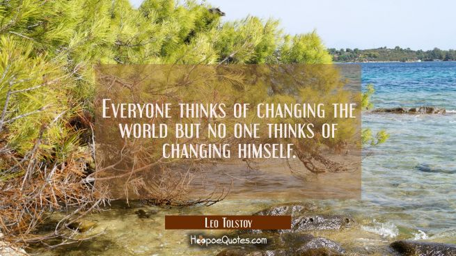Everyone thinks of changing the world but no one thinks of changing himself.