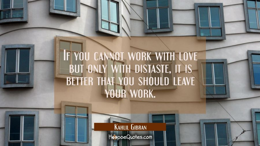 If you cannot work with love but only with distaste it is better that you should leave your work. Kahlil Gibran Quotes