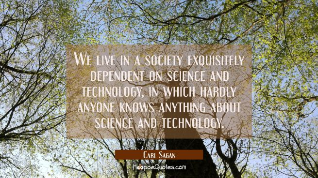We live in a society exquisitely dependent on science and technology in which hardly anyone knows a