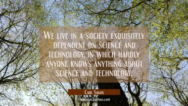 We live in a society exquisitely dependent on science and technology in which hardly anyone knows a Carl Sagan Quotes