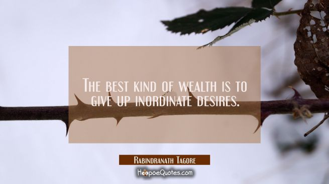 The best kind of wealth is to give up inordinate desires.