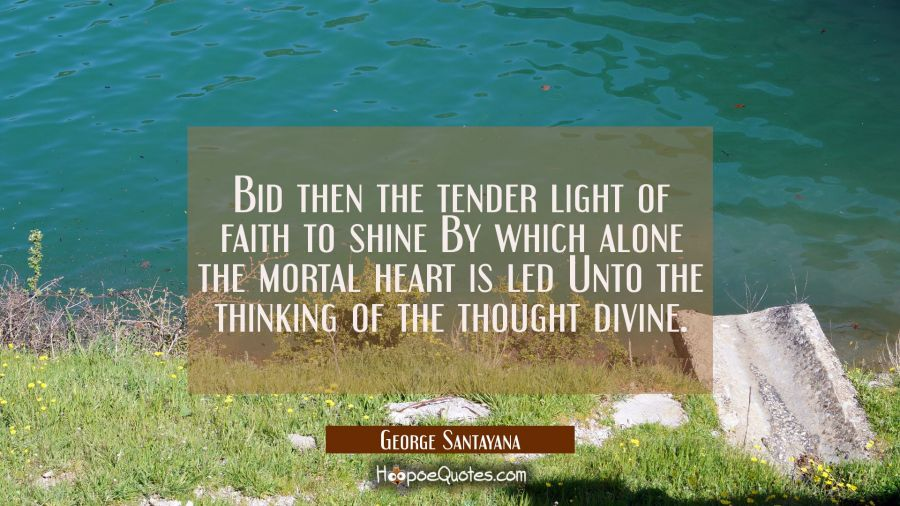 Bid then the tender light of faith to shine By which alone the mortal heart is led Unto the thinkin George Santayana Quotes