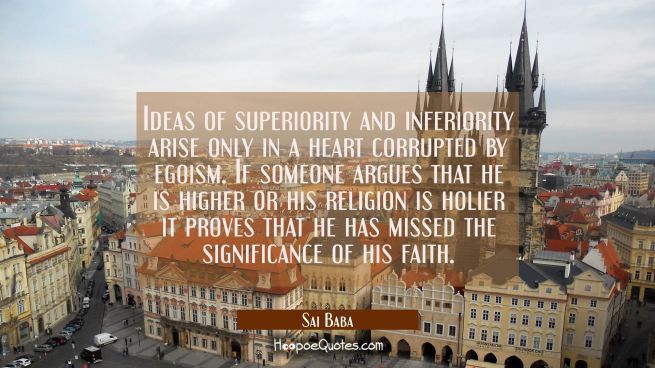 Ideas of superiority and inferiority arise only in a heart corrupted by egoism. If someone argues t
