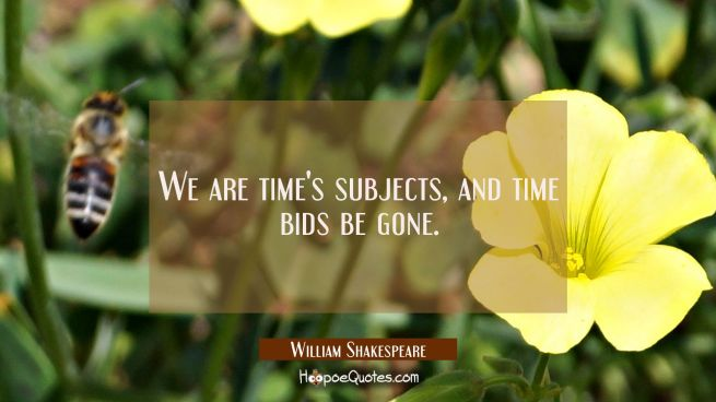 We are time's subjects and time bids be gone.