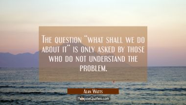 "The question ""what shall we do about it"" is only asked by those who do not understand the problem. Alan Watts Quotes"