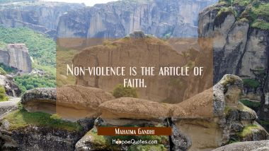 Non-violence is the article of faith. Mahatma Gandhi Quotes