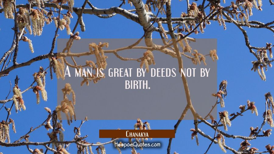 A man is great by deeds not by birth. Chanakya Quotes