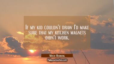 If my kid couldn't draw I'd make sure that my kitchen magnets didn't work.