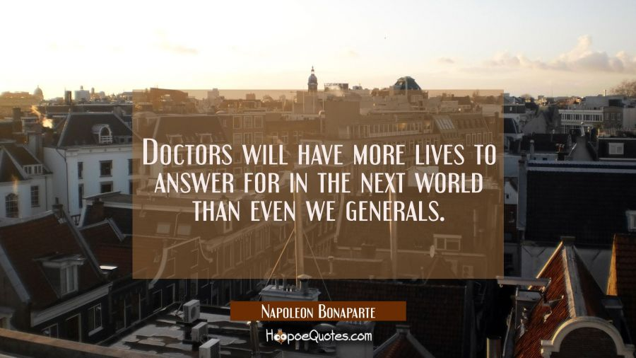 Doctors will have more lives to answer for in the next world than even we generals. Napoleon Bonaparte Quotes