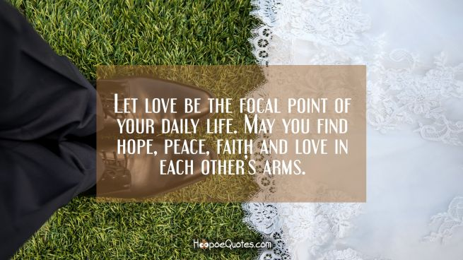Let love be the focal point of your daily life. May you find hope, peace, faith and love in each other's arms.