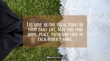 Let love be the focal point of your daily life. May you find hope, peace, faith and love in each other's arms. Wedding Quotes